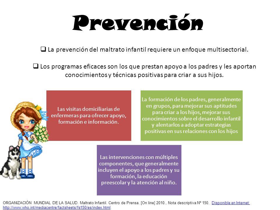 Prevención La prevención del maltrato infantil requiere un enfoque multisectorial. Los programas eficaces son los que prestan apoyo a los padres y les