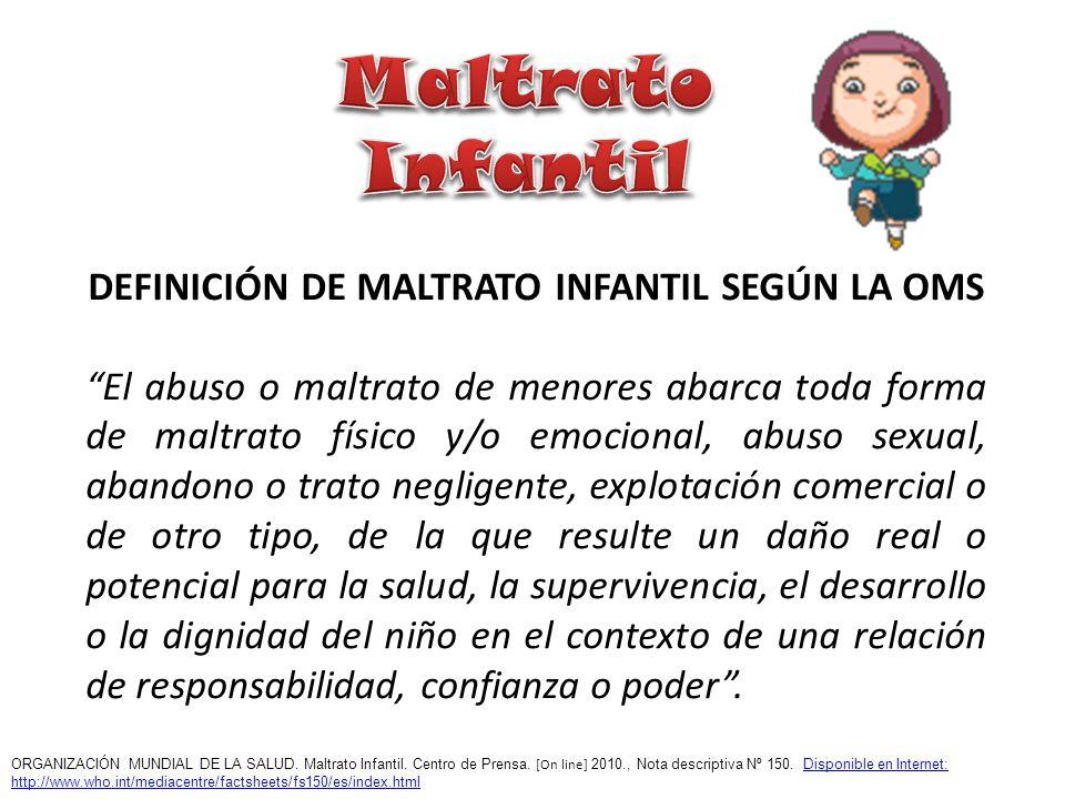 DEFINICIÓN DE MALTRATO INFANTIL SEGÚN LA OMS El abuso o maltrato de menores abarca toda forma de maltrato físico y/o emocional, abuso sexual, abandono
