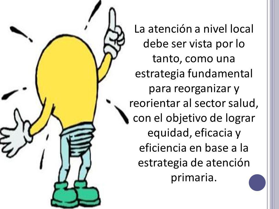 La atención a nivel local debe ser vista por lo tanto, como una estrategia fundamental para reorganizar y reorientar al sector salud, con el objetivo