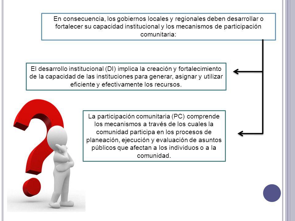 En consecuencia, los gobiernos locales y regionales deben desarrollar o fortalecer su capacidad institucional y los mecanismos de participación comuni