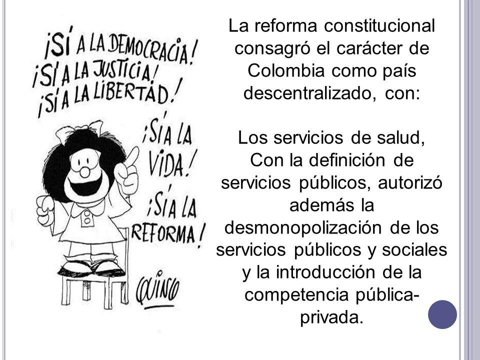 La reforma constitucional consagró el carácter de Colombia como país descentralizado, con: Los servicios de salud, Con la definición de servicios públ