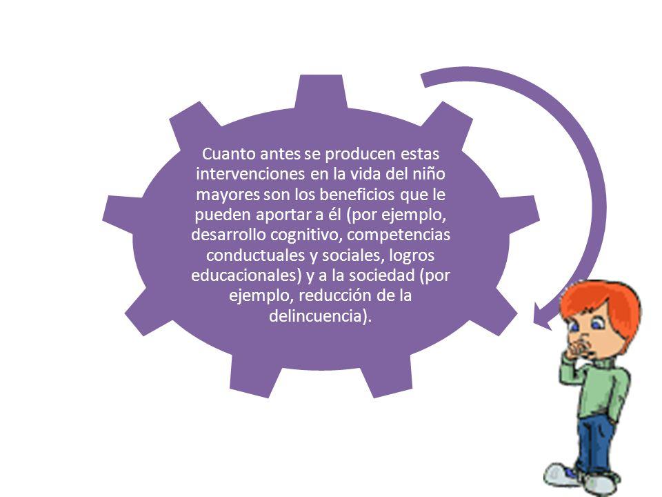 Cuanto antes se producen estas intervenciones en la vida del niño mayores son los beneficios que le pueden aportar a él (por ejemplo, desarrollo cogni