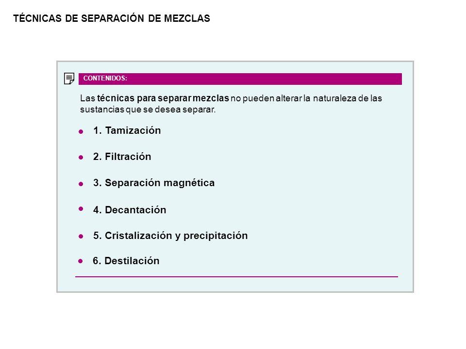 TÉCNICAS DE SEPARACIÓN DE MEZCLAS 1. Tamización 2. Filtración 3. Separación magnética 4. Decantación 5. Cristalización y precipitación CONTENIDOS: 6.