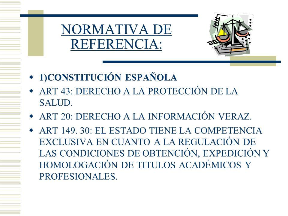 NORMATIVA DE REFERENCIA: 1)CONSTITUCIÓN ESPAÑOLA ART 43: DERECHO A LA PROTECCIÓN DE LA SALUD. ART 20: DERECHO A LA INFORMACIÓN VERAZ. ART 149. 30: EL