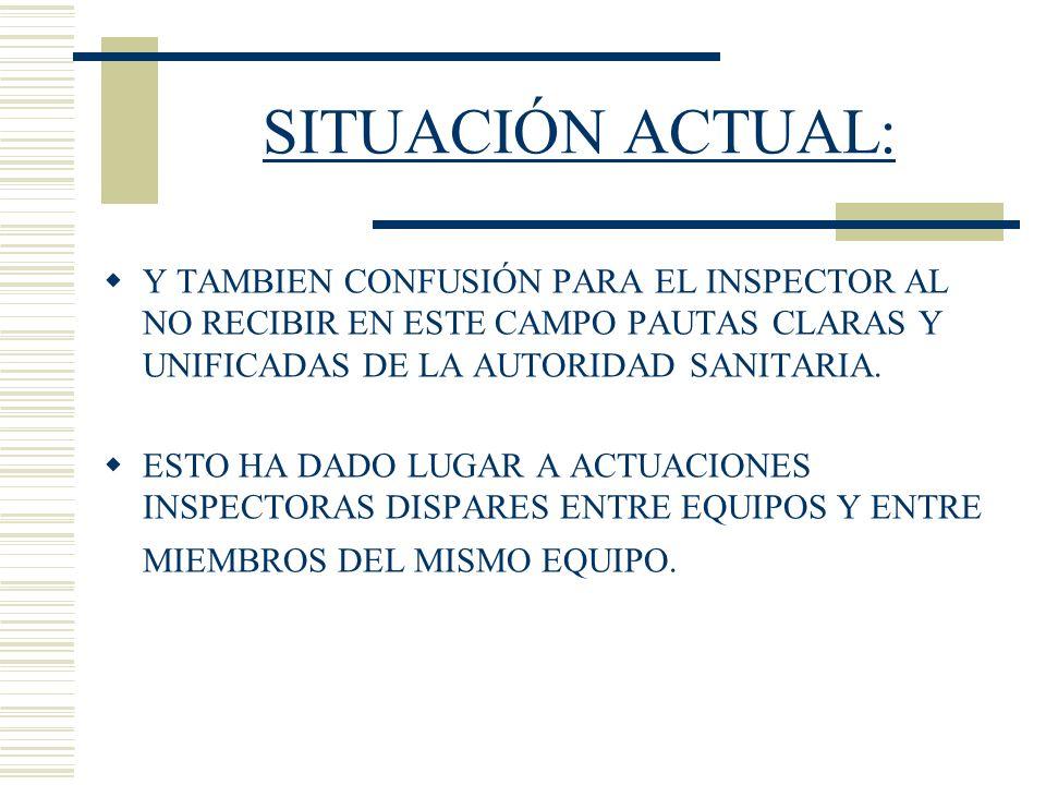 SITUACIÓN ACTUAL: Y TAMBIEN CONFUSIÓN PARA EL INSPECTOR AL NO RECIBIR EN ESTE CAMPO PAUTAS CLARAS Y UNIFICADAS DE LA AUTORIDAD SANITARIA. ESTO HA DADO