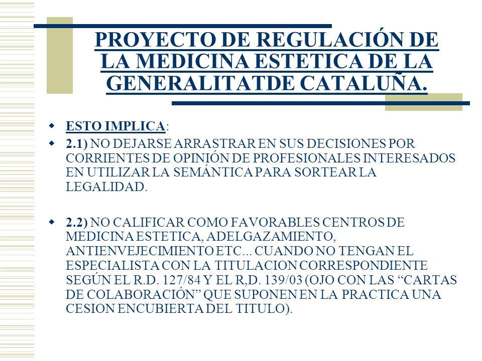 PROYECTO DE REGULACIÓN DE LA MEDICINA ESTETICA DE LA GENERALITATDE CATALUÑA. ESTO IMPLICA: 2.1) NO DEJARSE ARRASTRAR EN SUS DECISIONES POR CORRIENTES