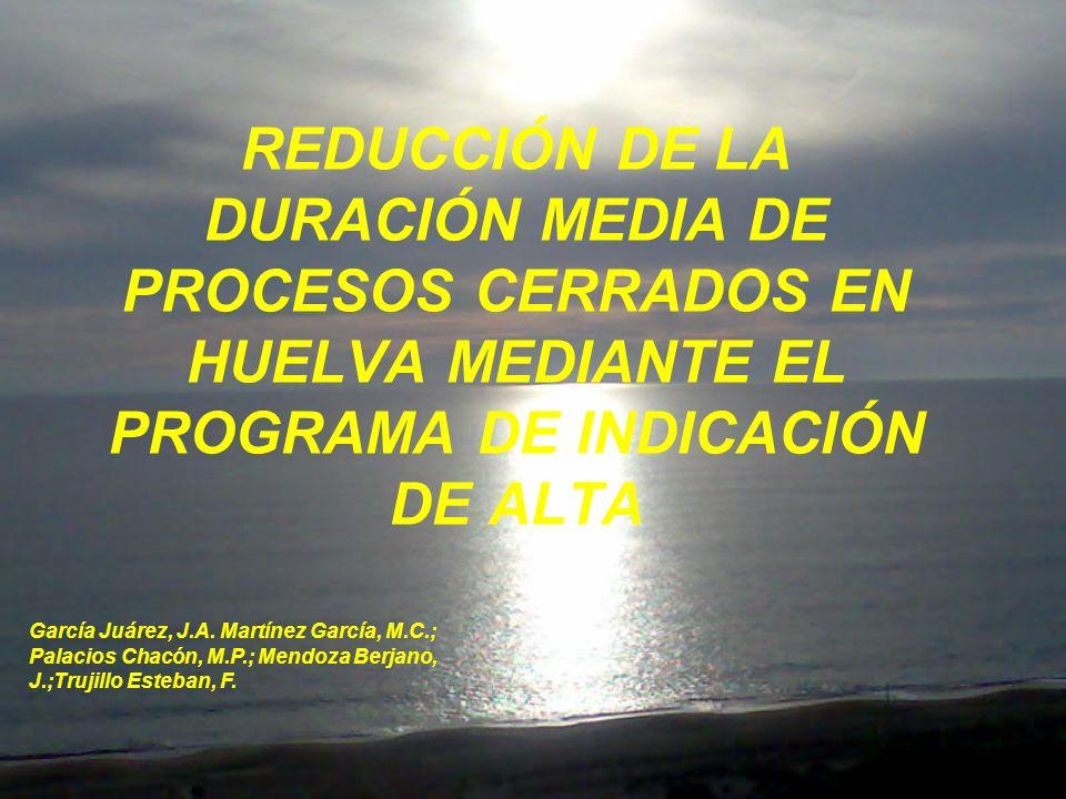 REDUCCIÓN DE LA DURACIÓN MEDIA DE PROCESOS CERRADOS EN HUELVA MEDIANTE EL PROGRAMA DE INDICACIÓN DE ALTA García Juárez, J.A.