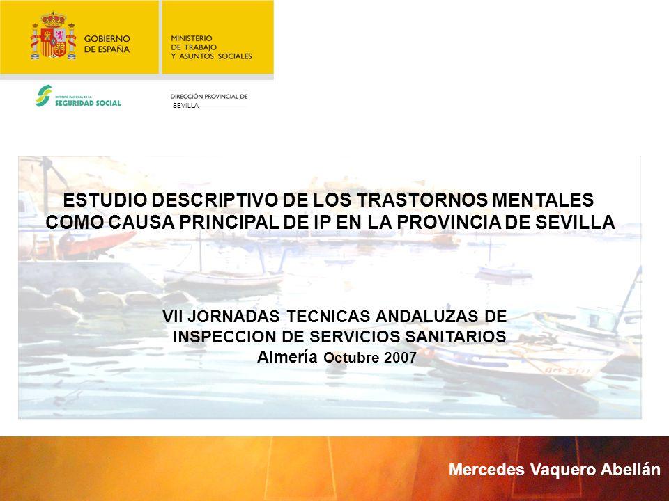 SEVILLA VII JORNADAS TECNICAS ANDALUZAS DE INSPECCION DE SERVICIOS SANITARIOS Almería Octubre 2007 ESTUDIO DESCRIPTIVO DE LOS TRASTORNOS MENTALES COMO CAUSA PRINCIPAL DE IP EN LA PROVINCIA DE SEVILLA Mercedes Vaquero Abellán