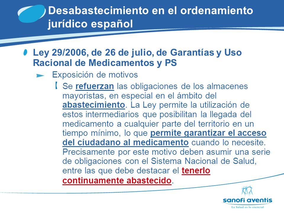 Desabastecimiento en el ordenamiento jurídico español Ley 29/2006, de 26 de julio, de Garantías y Uso Racional de Medicamentos y PS Artículo 64c Tener abastecido continuamente el mercado con los productos registrados, pudiendo suspenderse tal abastecimiento sólo tras disponer de la correspondiente autorización de la Agencia Española de Medicamentos y Productos Sanitarios.