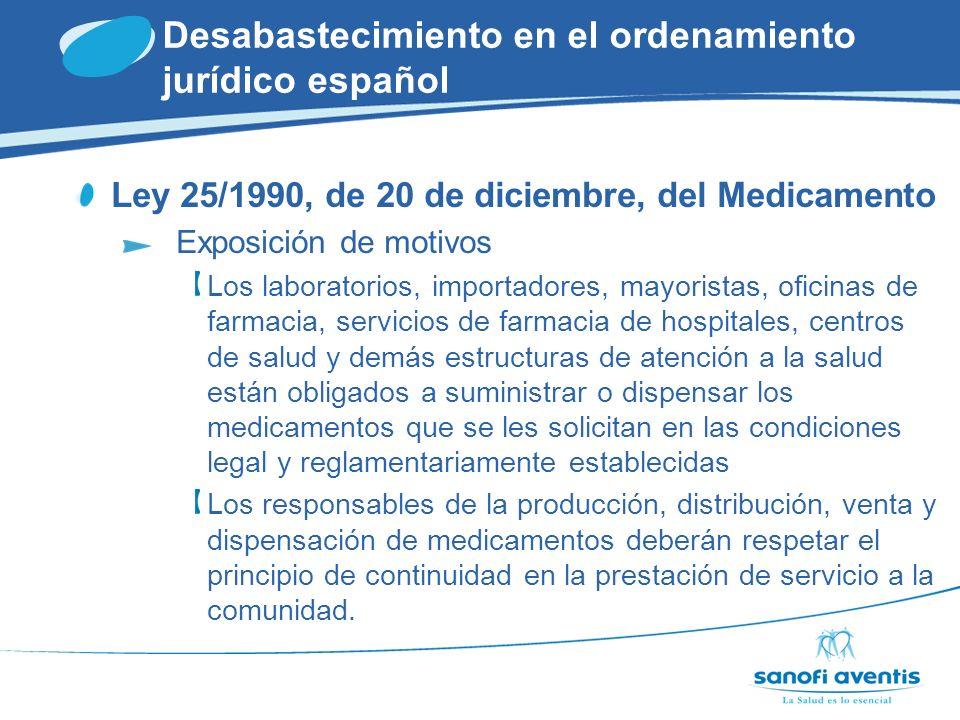 Desabastecimiento en el ordenamiento jurídico español Ley 25/1990, de 20 de diciembre, del Medicamento Artículo 71.1.c Tener abastecido continuamente el mercado con los productos registrados, pudiendo suspenderse tal abastecimiento sólo tras disponer de la correspondiente autorización por el MSC Artículo 79.1.b Mantener unas existencias mínimas de medicamentos que garanticen la continuidad del abastecimiento.