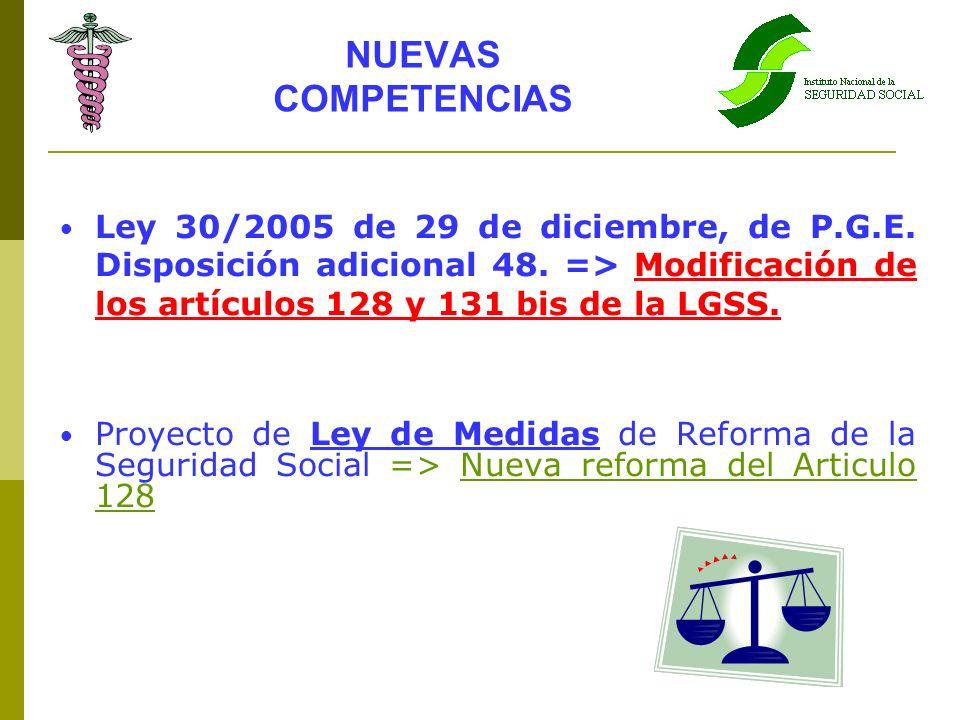 NUEVAS COMPETENCIAS Ley 30/2005 de 29 de diciembre, de P.G.E. Disposición adicional 48. => Modificación de los artículos 128 y 131 bis de la LGSS. Pro