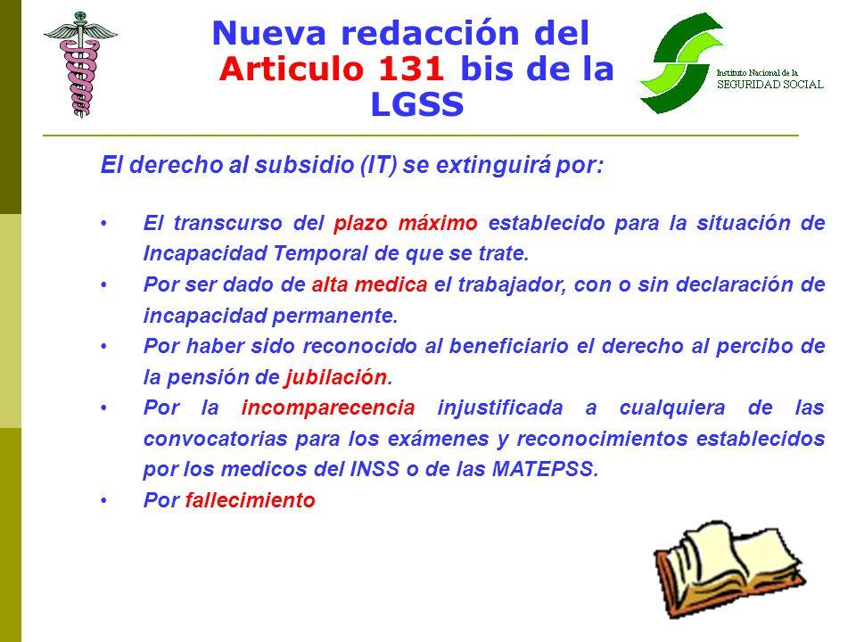 Nueva redacción del Articulo 131 bis de la LGSS El derecho al subsidio (IT) se extinguirá por: El transcurso del plazo máximo establecido para la situ