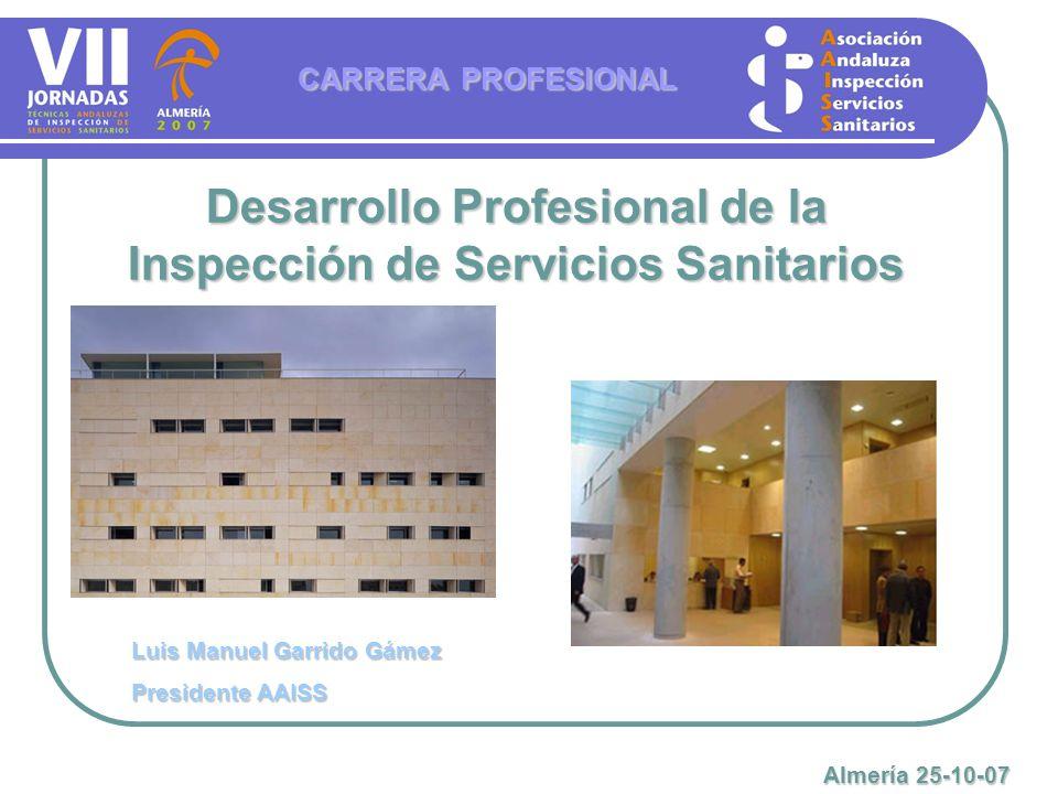 Desarrollo Profesional de la Inspección de Servicios Sanitarios CARRERA PROFESIONAL Luis Manuel Garrido Gámez Presidente AAISS Almería 25-10-07