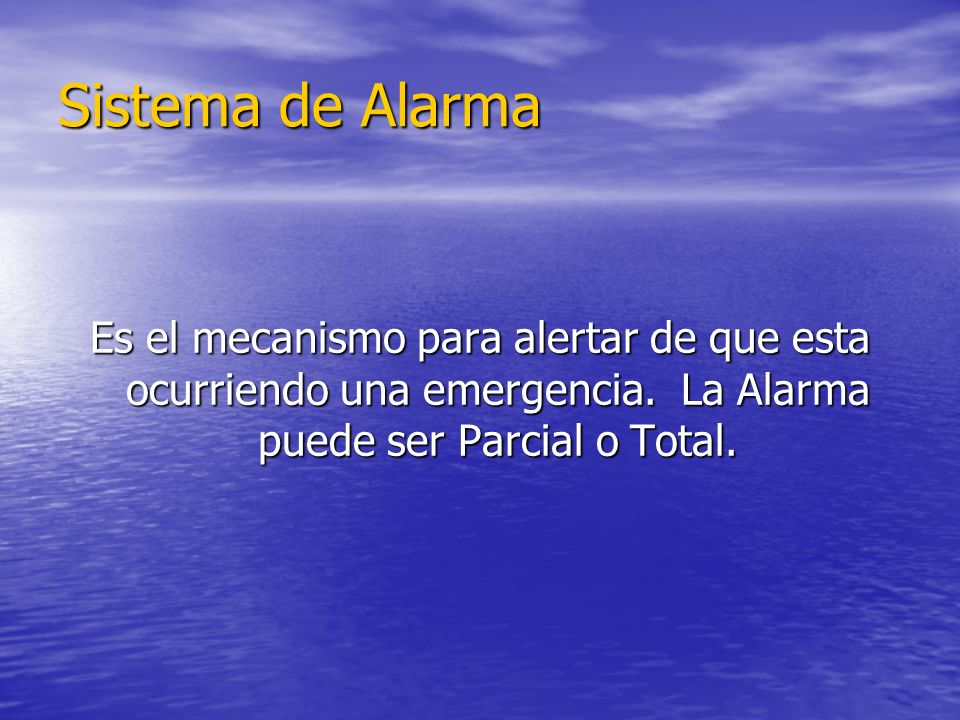 Sistema de Alarma Es el mecanismo para alertar de que esta ocurriendo una emergencia. La Alarma puede ser Parcial o Total.