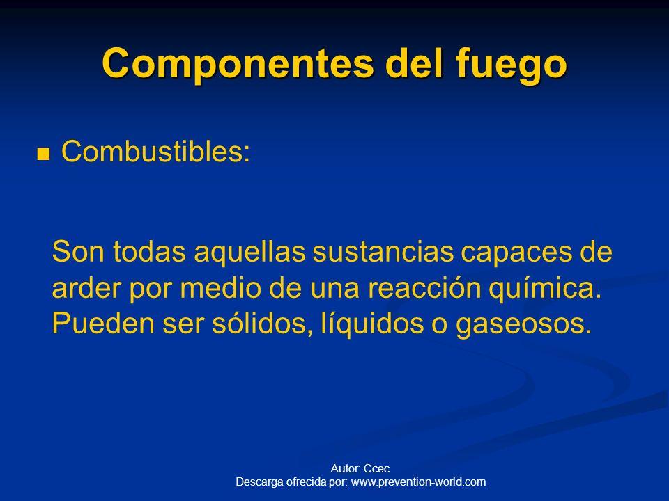 Autor: Ccec Descarga ofrecida por: www.prevention-world.com Componentes del fuego Combustibles: Son todas aquellas sustancias capaces de arder por medio de una reacción química.