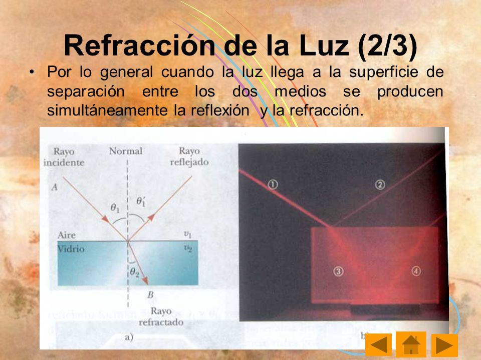 Refracción de la Luz (2/3) Por lo general cuando la luz llega a la superficie de separación entre los dos medios se producen simultáneamente la reflexión y la refracción.