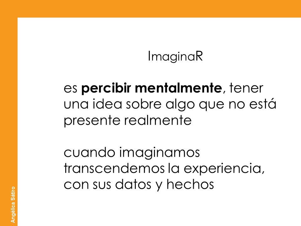 ATICO ]sistemas creativos[ Angélica Sátiro I magina R percibir mentalmente es percibir mentalmente, tener una idea sobre algo que no está presente rea