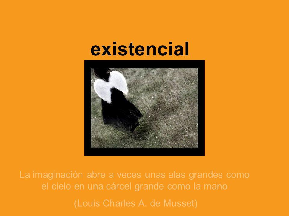 existencial La imaginación abre a veces unas alas grandes como el cielo en una cárcel grande como la mano (Louis Charles A. de Musset)