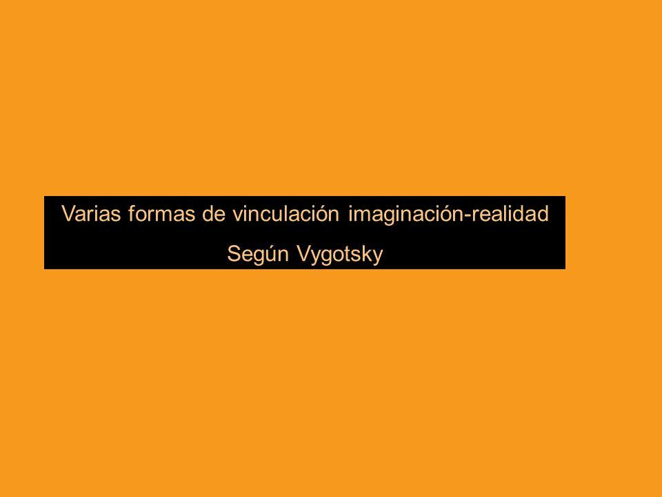 Varias formas de vinculación imaginación-realidad Según Vygotsky