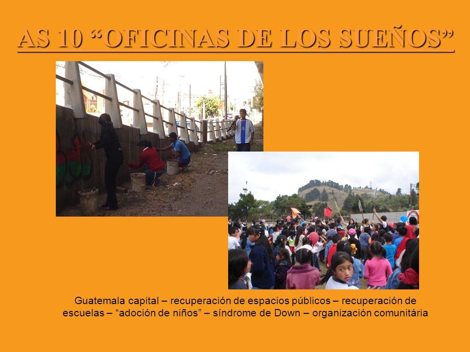 AS 10 OFICINAS DE LOS SUEÑOS Guatemala capital – recuperación de espacios públicos – recuperación de escuelas – adoción de niños – síndrome de Down –