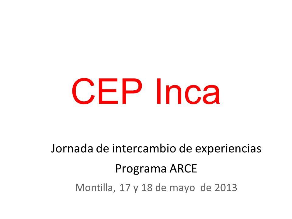 CEP Inca Jornada de intercambio de experiencias Programa ARCE Montilla, 17 y 18 de mayo de 2013