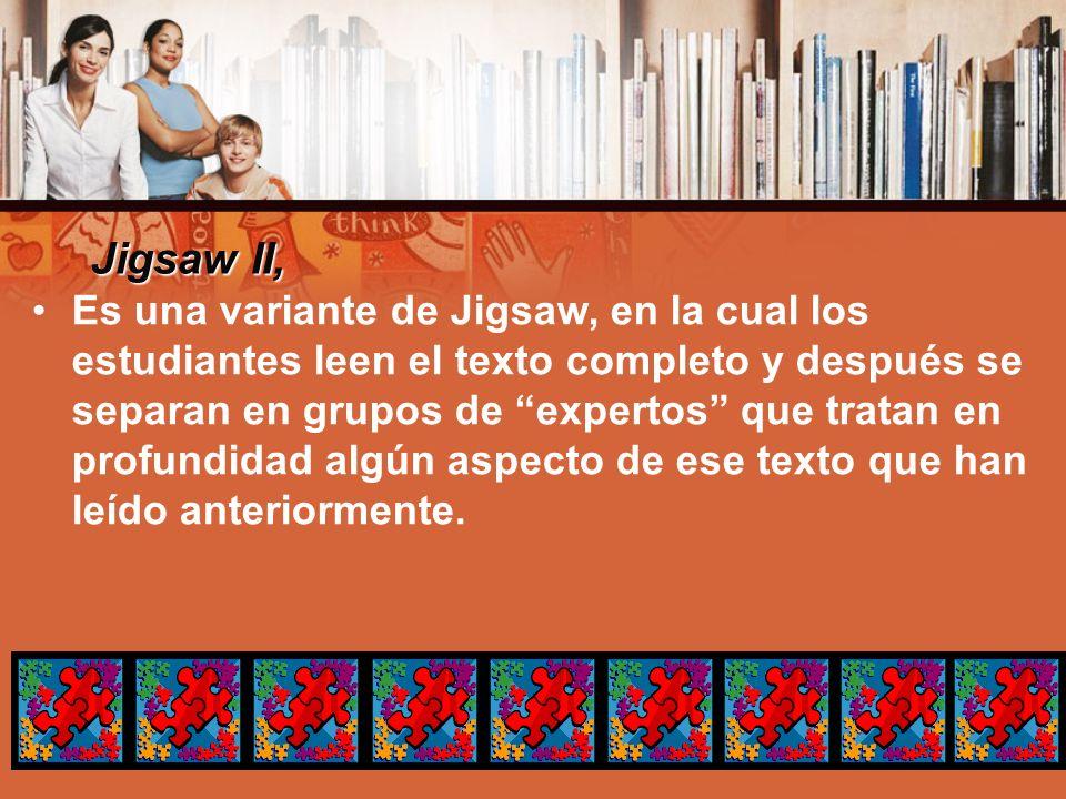 Jigsaw II, Es una variante de Jigsaw, en la cual los estudiantes leen el texto completo y después se separan en grupos de expertos que tratan en profu