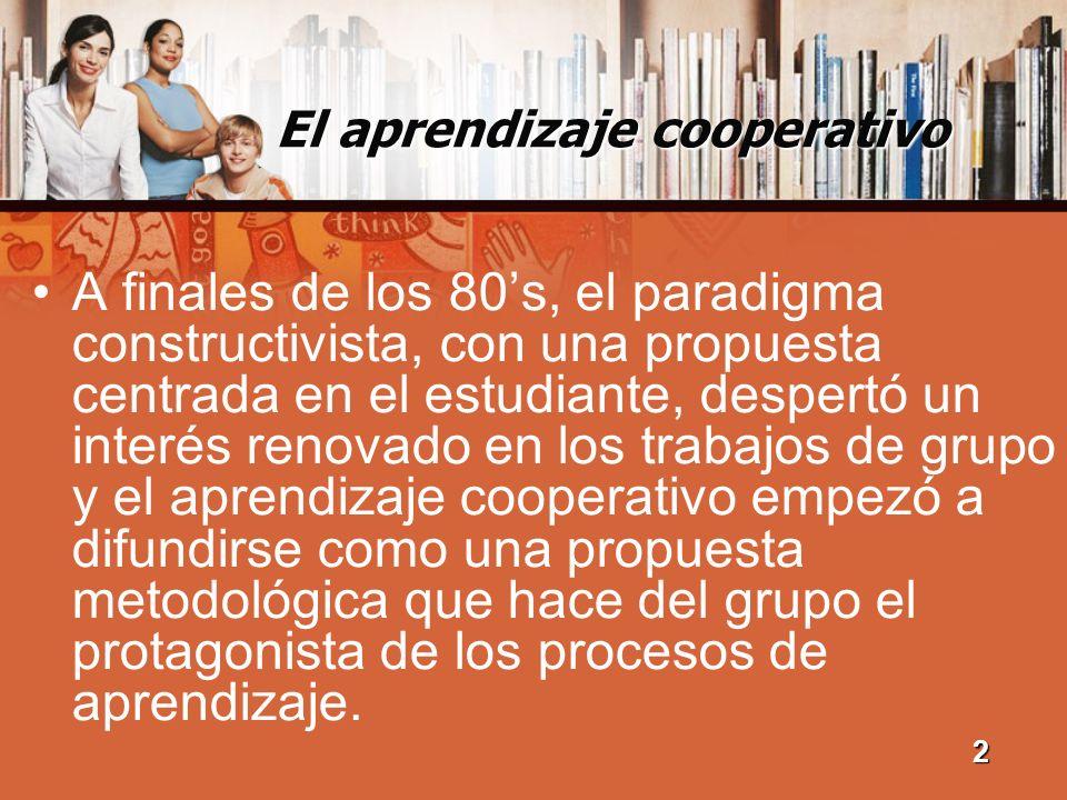 El aprendizaje cooperativo A finales de los 80s, el paradigma constructivista, con una propuesta centrada en el estudiante, despertó un interés renova