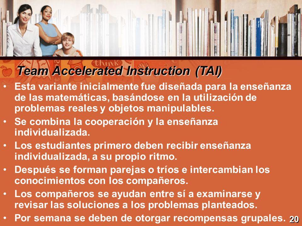 Team Accelerated Instruction (TAI) Esta variante inicialmente fue diseñada para la enseñanza de las matemáticas, basándose en la utilización de proble
