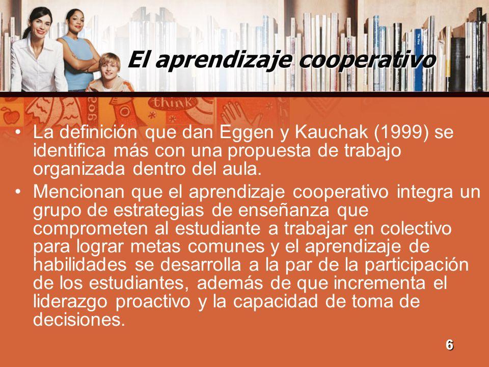 El aprendizaje cooperativo La definición que dan Eggen y Kauchak (1999) se identifica más con una propuesta de trabajo organizada dentro del aula. Men