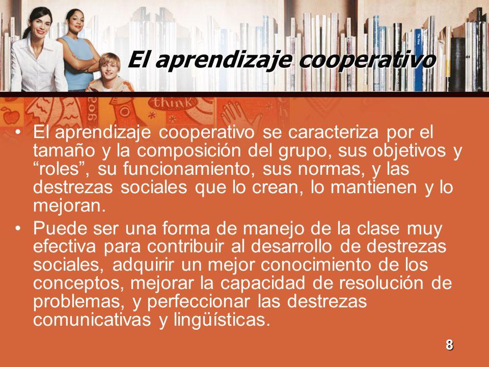 El aprendizaje cooperativo El aprendizaje cooperativo se caracteriza por el tamaño y la composición del grupo, sus objetivos y roles, su funcionamient