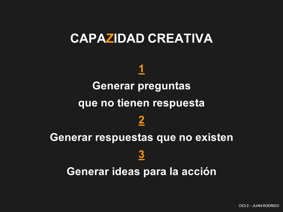 CICI 2 – JUAN RODRIGO CAPAZIDAD CREATIVA 1 Generar preguntas que no tienen respuesta 2 Generar respuestas que no existen 3 Generar ideas para la acció