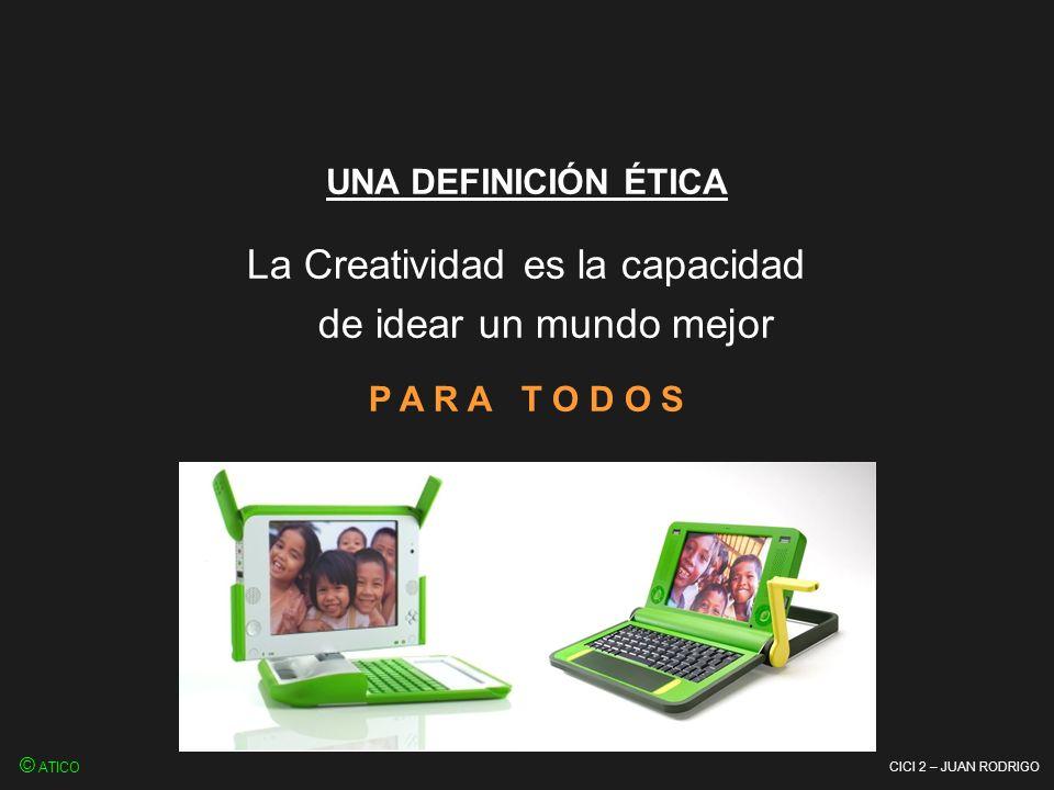 CICI 2 – JUAN RODRIGO La Creatividad es la capacidad de idear un mundo mejor P A R A T O D O S © ATICO UNA DEFINICIÓN ÉTICA
