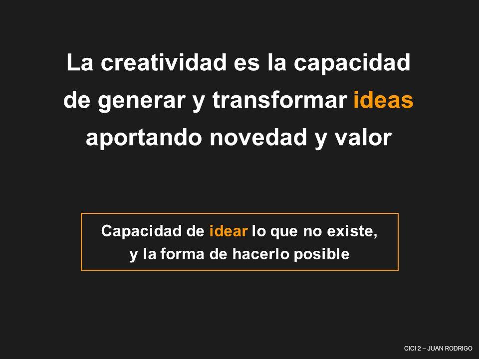 CICI 2 – JUAN RODRIGO La creatividad es la capacidad de generar y transformar ideas aportando novedad y valor Capacidad de idear lo que no existe, y l