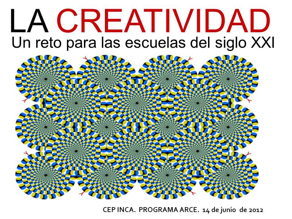Un reto para las escuelas del siglo XXI CEP INCA. PROGRAMA ARCE. 14 de junio de 2012 LA CREATIVIDAD