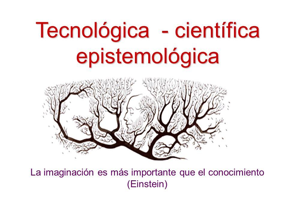Tecnológica - científica epistemológica La imaginación es más importante que el conocimiento (Einstein)