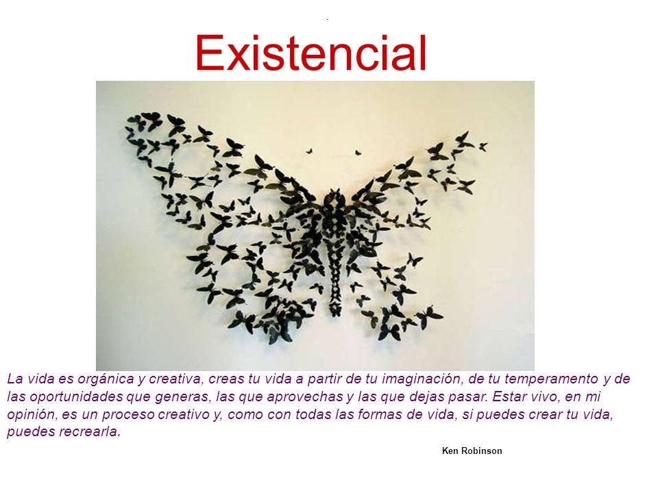Existencial. La vida es orgánica y creativa, creas tu vida a partir de tu imaginación, de tu temperamento y de las oportunidades que generas, las que