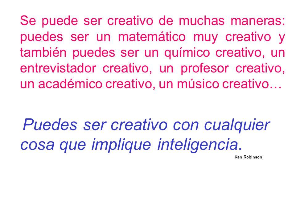 Se puede ser creativo de muchas maneras: puedes ser un matemático muy creativo y también puedes ser un químico creativo, un entrevistador creativo, un