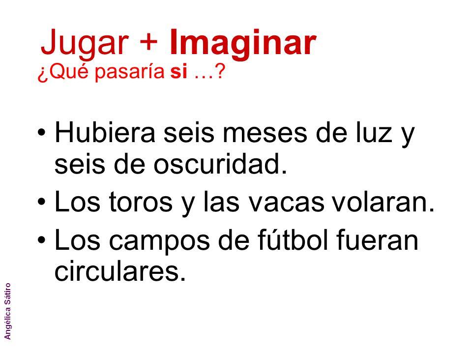Jugar + Imaginar Angélica Sátiro ¿Qué pasaría si …? Hubiera seis meses de luz y seis de oscuridad. Los toros y las vacas volaran. Los campos de fútbol
