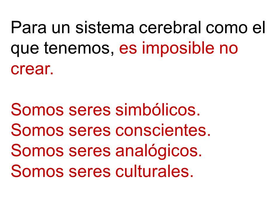 Para un sistema cerebral como el que tenemos, es imposible no crear. Somos seres simbólicos. Somos seres conscientes. Somos seres analógicos. Somos se