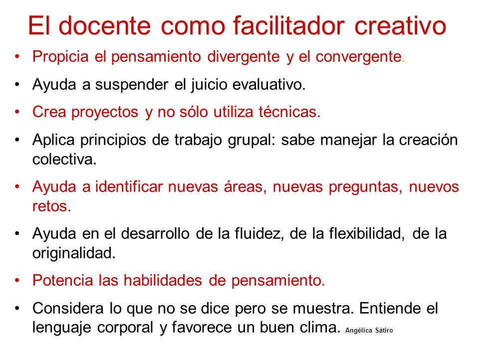 El docente como facilitador creativo Propicia el pensamiento divergente y el convergente. Ayuda a suspender el juicio evaluativo. Crea proyectos y no