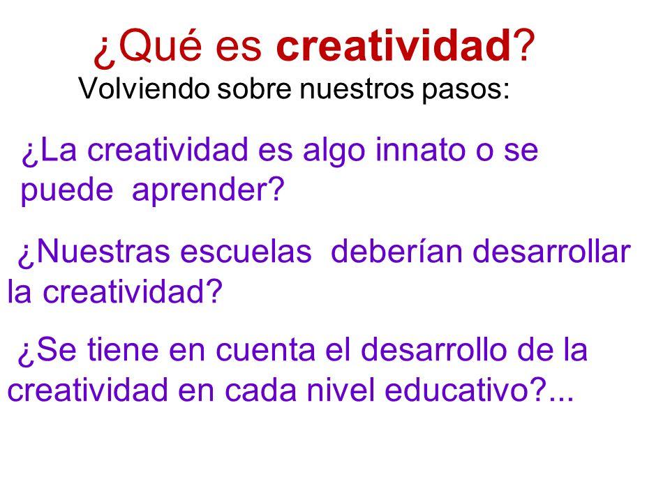 ¿Qué es creatividad? Volviendo sobre nuestros pasos: ¿Nuestras escuelas deberían desarrollar la creatividad? ¿Se tiene en cuenta el desarrollo de la c
