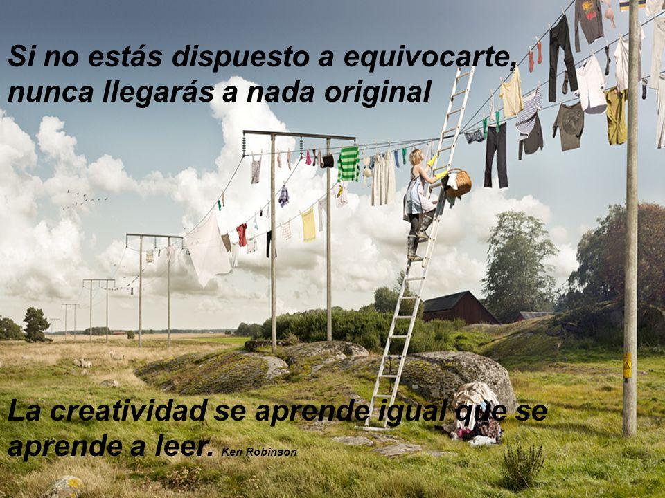 Si no estás dispuesto a equivocarte, nunca llegarás a nada original La creatividad se aprende igual que se aprende a leer. Ken Robinson