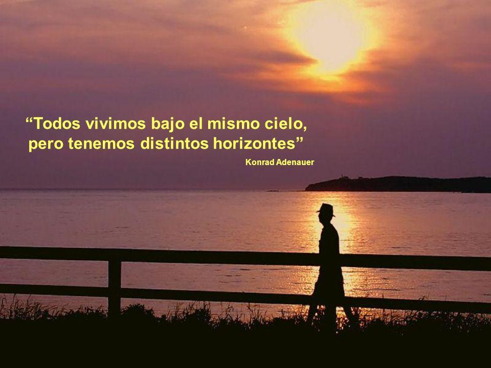 Todos vivimos bajo el mismo cielo, pero tenemos distintos horizontes Konrad Adenauer