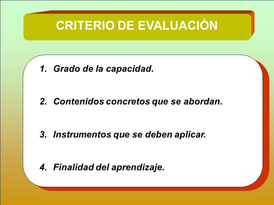 CRITERIO DE EVALUACIÓN 1.Grado de la capacidad. 2.Contenidos concretos que se abordan. 3.Instrumentos que se deben aplicar. 4.Finalidad del aprendizaj