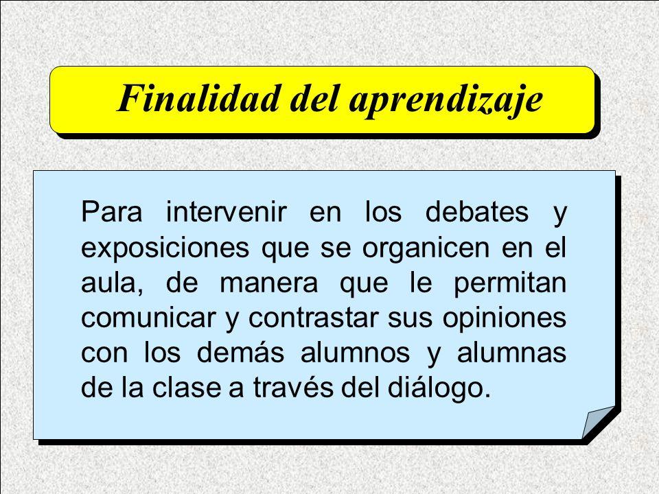 Finalidad del aprendizaje Para intervenir en los debates y exposiciones que se organicen en el aula, de manera que le permitan comunicar y contrastar