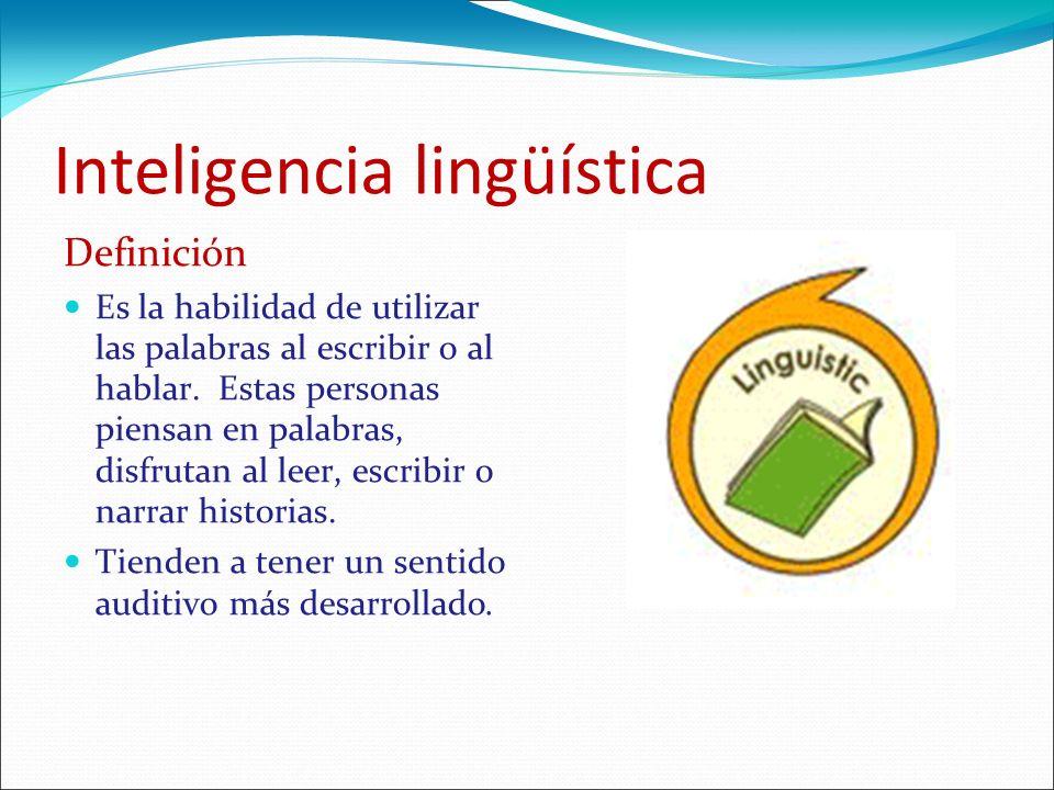 Inteligencia lingüística Definición Es la habilidad de utilizar las palabras al escribir o al hablar. Estas personas piensan en palabras, disfrutan al