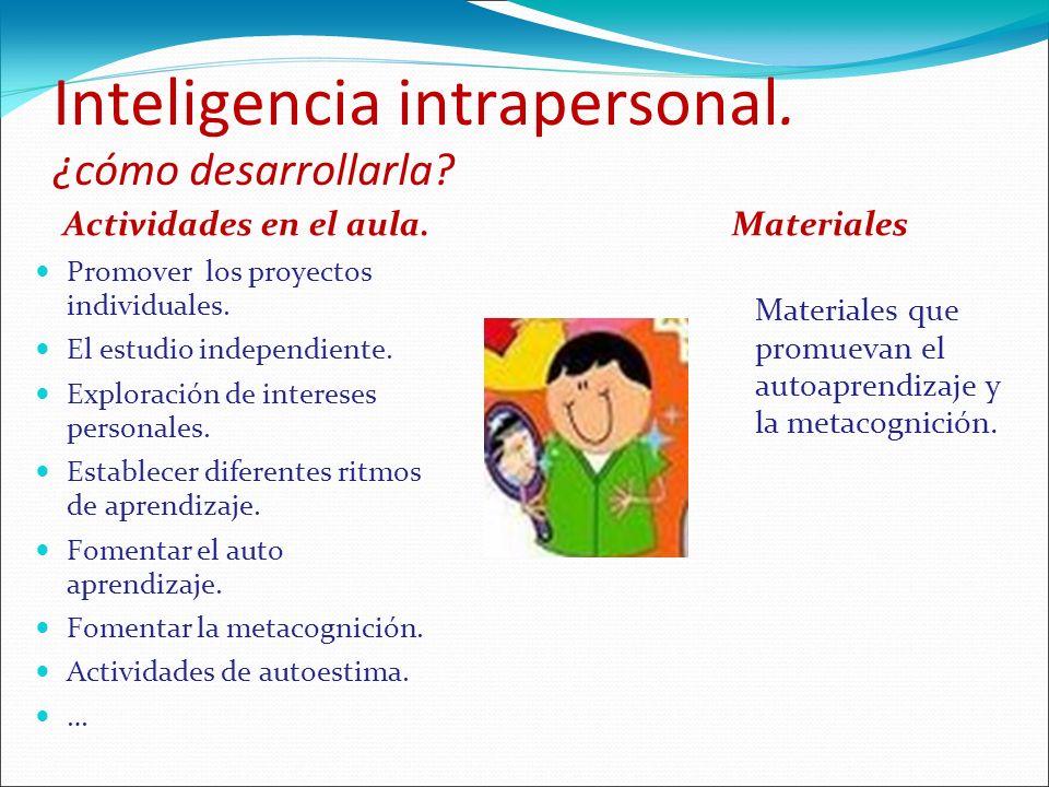 Inteligencia intrapersonal. ¿cómo desarrollarla? Actividades en el aula. Promover los proyectos individuales. El estudio independiente. Exploración de