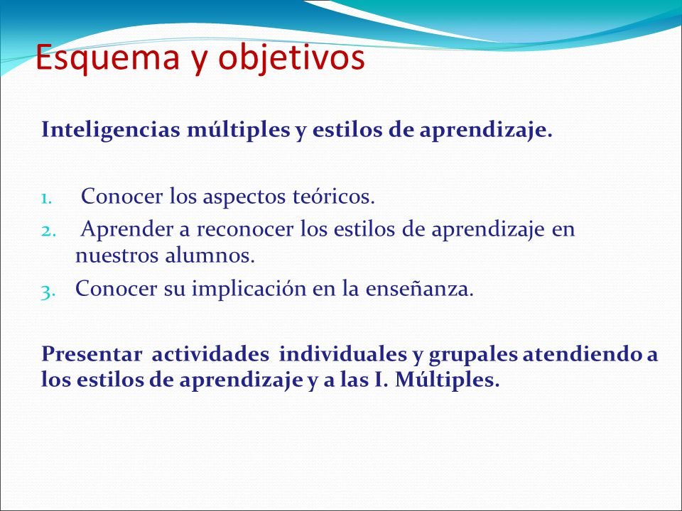Esquema y objetivos Inteligencias múltiples y estilos de aprendizaje. 1. Conocer los aspectos teóricos. 2. Aprender a reconocer los estilos de aprendi