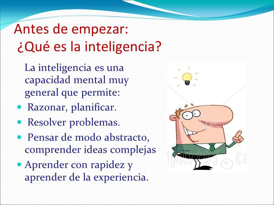 Antes de empezar: ¿Qué es la inteligencia? La inteligencia es una capacidad mental muy general que permite: Razonar, planificar. Resolver problemas. P
