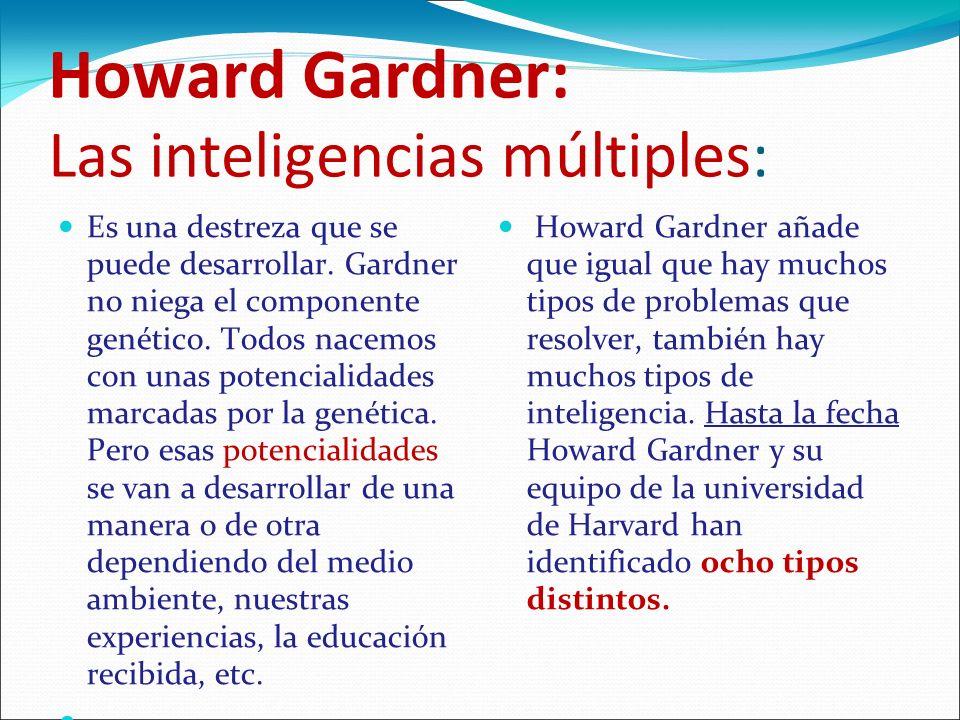 Howard Gardner: Las inteligencias múltiples: Es una destreza que se puede desarrollar. Gardner no niega el componente genético. Todos nacemos con unas